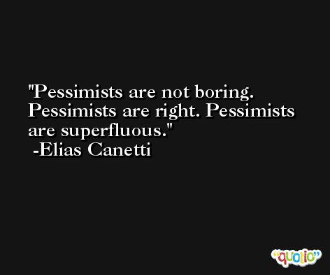 Pessimists are not boring. Pessimists are right. Pessimists are superfluous. -Elias Canetti