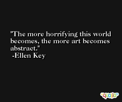 The more horrifying this world becomes, the more art becomes abstract. -Ellen Key