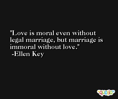 Love is moral even without legal marriage, but marriage is immoral without love. -Ellen Key
