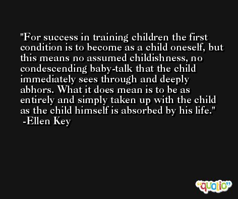 For success in training children the first condition is to become as a child oneself, but this means no assumed childishness, no condescending baby-talk that the child immediately sees through and deeply abhors. What it does mean is to be as entirely and simply taken up with the child as the child himself is absorbed by his life. -Ellen Key