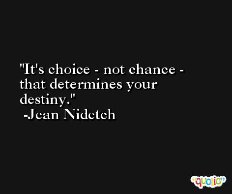 It's choice - not chance - that determines your destiny. -Jean Nidetch