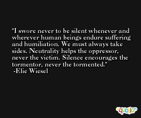 I swore never to be silent whenever and wherever human beings endure suffering and humiliation. We must always take sides. Neutrality helps the oppressor, never the victim. Silence encourages the tormentor, never the tormented. -Elie Wiesel