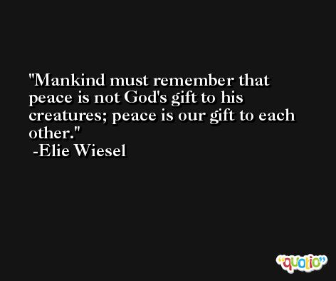 Mankind must remember that peace is not God's gift to his creatures; peace is our gift to each other. -Elie Wiesel