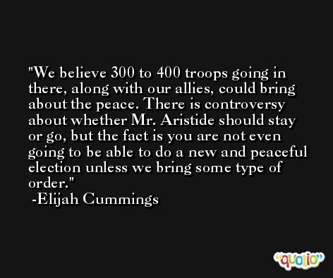 We believe 300 to 400 troops going in there, along with our allies, could bring about the peace. There is controversy about whether Mr. Aristide should stay or go, but the fact is you are not even going to be able to do a new and peaceful election unless we bring some type of order. -Elijah Cummings