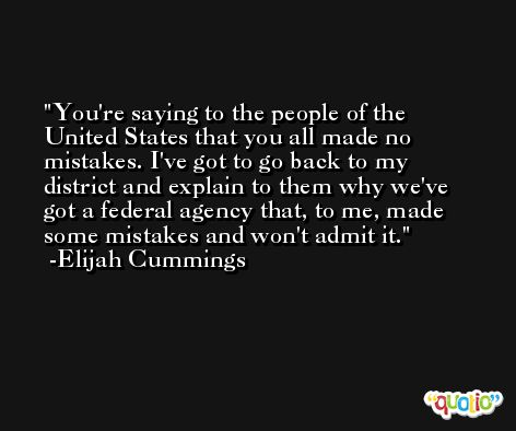 You're saying to the people of the United States that you all made no mistakes. I've got to go back to my district and explain to them why we've got a federal agency that, to me, made some mistakes and won't admit it. -Elijah Cummings