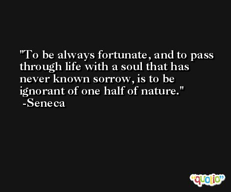 To be always fortunate, and to pass through life with a soul that has never known sorrow, is to be ignorant of one half of nature. -Seneca