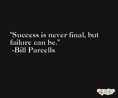Success is never final, but failure can be. -Bill Parcells