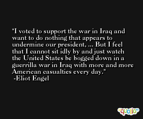 I voted to support the war in Iraq and want to do nothing that appears to undermine our president, ... But I feel that I cannot sit idly by and just watch the United States be bogged down in a guerrilla war in Iraq with more and more American casualties every day. -Eliot Engel