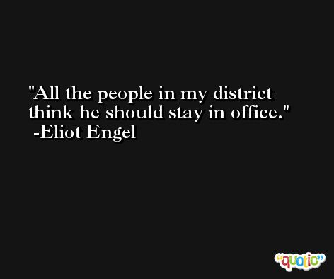All the people in my district think he should stay in office. -Eliot Engel