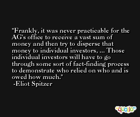 Frankly, it was never practicable for the AG's office to receive a vast sum of money and then try to disperse that money to individual investors, ... Those individual investors will have to go through some sort of fact-finding process to demonstrate who relied on who and is owed how much. -Eliot Spitzer
