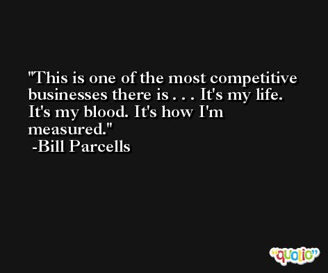 This is one of the most competitive businesses there is . . . It's my life. It's my blood. It's how I'm measured. -Bill Parcells