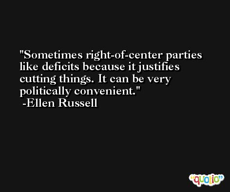 Sometimes right-of-center parties like deficits because it justifies cutting things. It can be very politically convenient. -Ellen Russell