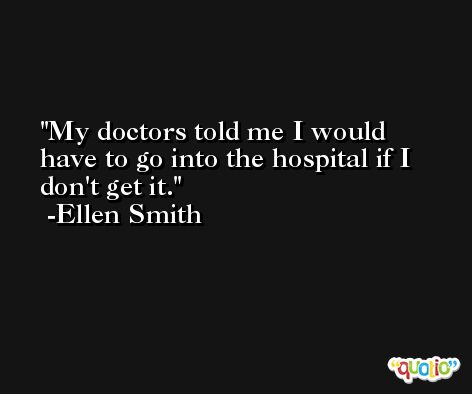 My doctors told me I would have to go into the hospital if I don't get it. -Ellen Smith