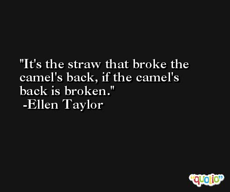 It's the straw that broke the camel's back, if the camel's back is broken. -Ellen Taylor