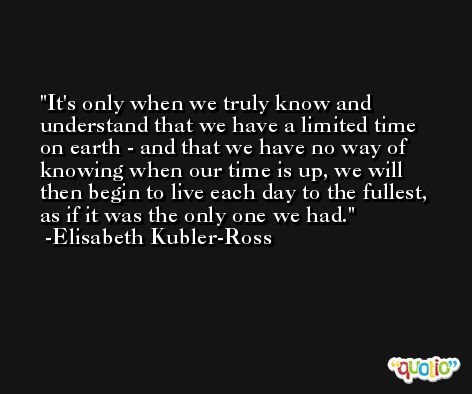 It's only when we truly know and understand that we have a limited time on earth - and that we have no way of knowing when our time is up, we will then begin to live each day to the fullest, as if it was the only one we had. -Elisabeth Kubler-Ross