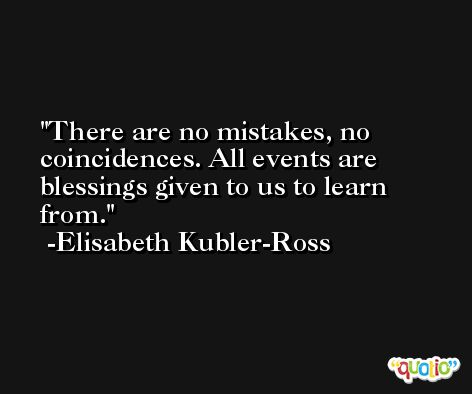 There are no mistakes, no coincidences. All events are blessings given to us to learn from. -Elisabeth Kubler-Ross