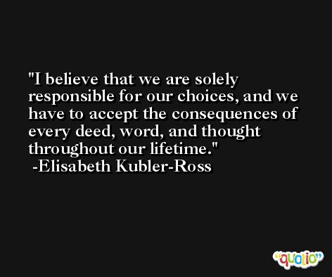 I believe that we are solely responsible for our choices, and we have to accept the consequences of every deed, word, and thought throughout our lifetime. -Elisabeth Kubler-Ross