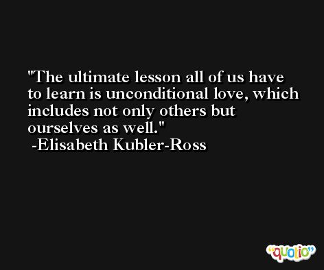 The ultimate lesson all of us have to learn is unconditional love, which includes not only others but ourselves as well. -Elisabeth Kubler-Ross