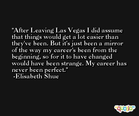 After Leaving Las Vegas I did assume that things would get a lot easier than they've been. But it's just been a mirror of the way my career's been from the beginning, so for it to have changed would have been strange. My career has never been perfect. -Elisabeth Shue