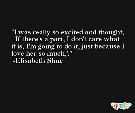 I was really so excited and thought, `If there's a part, I don't care what it is, I'm going to do it, just because I love her so much,'. -Elisabeth Shue