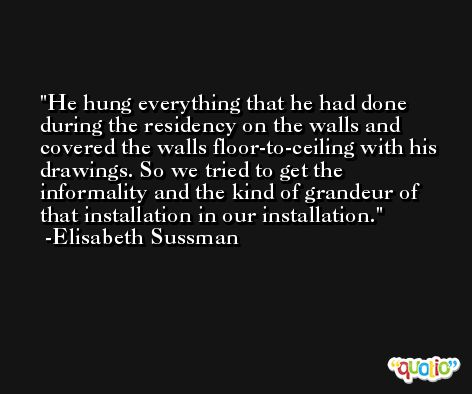 He hung everything that he had done during the residency on the walls and covered the walls floor-to-ceiling with his drawings. So we tried to get the informality and the kind of grandeur of that installation in our installation. -Elisabeth Sussman