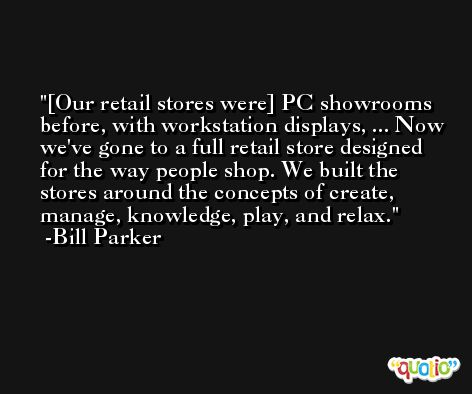 [Our retail stores were] PC showrooms before, with workstation displays, ... Now we've gone to a full retail store designed for the way people shop. We built the stores around the concepts of create, manage, knowledge, play, and relax. -Bill Parker