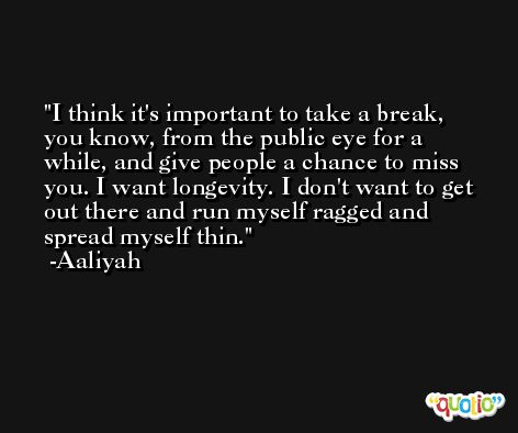 I think it's important to take a break, you know, from the public eye for a while, and give people a chance to miss you. I want longevity. I don't want to get out there and run myself ragged and spread myself thin. -Aaliyah