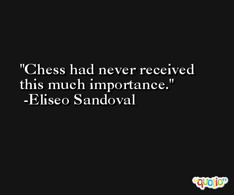 Chess had never received this much importance. -Eliseo Sandoval