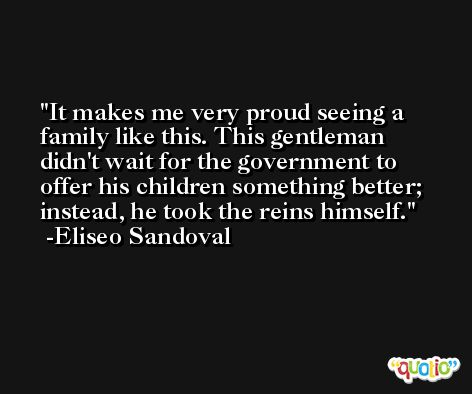 It makes me very proud seeing a family like this. This gentleman didn't wait for the government to offer his children something better; instead, he took the reins himself. -Eliseo Sandoval