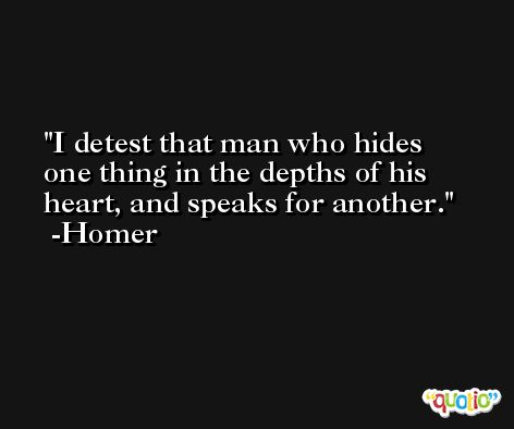 I detest that man who hides one thing in the depths of his heart, and speaks for another. -Homer