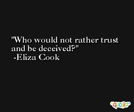 Who would not rather trust and be deceived? -Eliza Cook