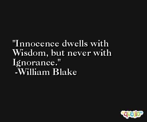Innocence dwells with Wisdom, but never with Ignorance. -William Blake