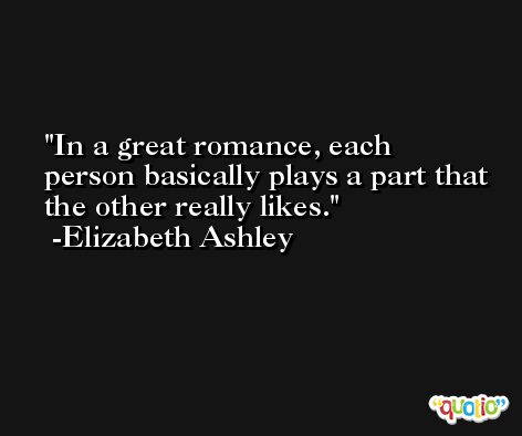 In a great romance, each person basically plays a part that the other really likes. -Elizabeth Ashley