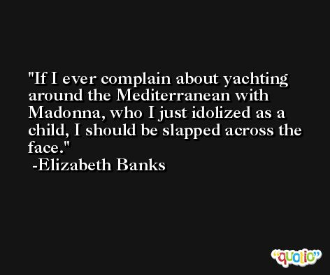 If I ever complain about yachting around the Mediterranean with Madonna, who I just idolized as a child, I should be slapped across the face. -Elizabeth Banks