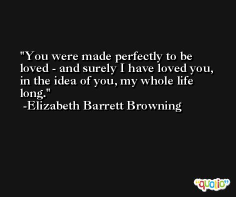 You were made perfectly to be loved - and surely I have loved you, in the idea of you, my whole life long. -Elizabeth Barrett Browning