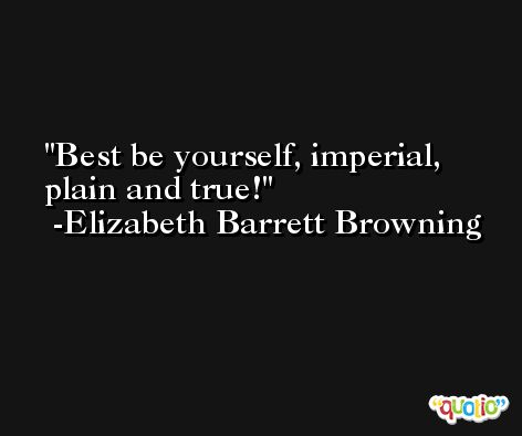 Best be yourself, imperial, plain and true! -Elizabeth Barrett Browning