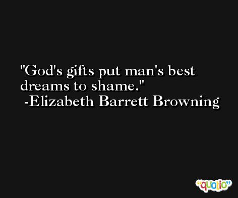 God's gifts put man's best dreams to shame. -Elizabeth Barrett Browning