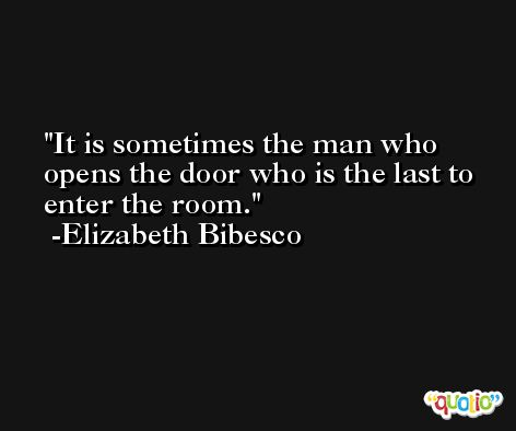 It is sometimes the man who opens the door who is the last to enter the room. -Elizabeth Bibesco