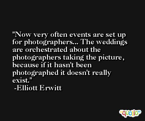 Now very often events are set up for photographers... The weddings are orchestrated about the photographers taking the picture, because if it hasn't been photographed it doesn't really exist. -Elliott Erwitt