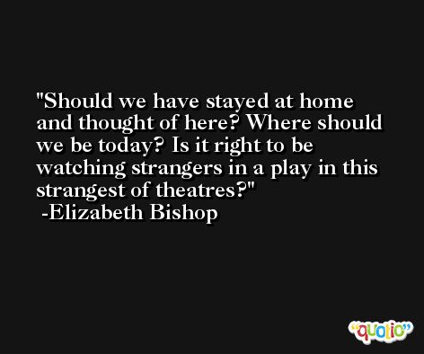 Should we have stayed at home and thought of here? Where should we be today? Is it right to be watching strangers in a play in this strangest of theatres? -Elizabeth Bishop
