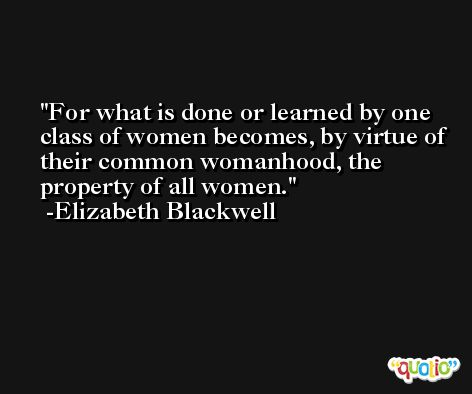 For what is done or learned by one class of women becomes, by virtue of their common womanhood, the property of all women. -Elizabeth Blackwell