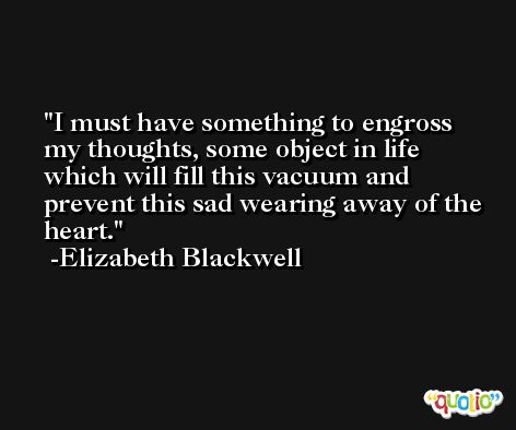 I must have something to engross my thoughts, some object in life which will fill this vacuum and prevent this sad wearing away of the heart. -Elizabeth Blackwell