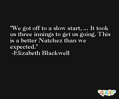 We got off to a slow start, ... It took us three innings to get us going. This is a better Natchez than we expected. -Elizabeth Blackwell