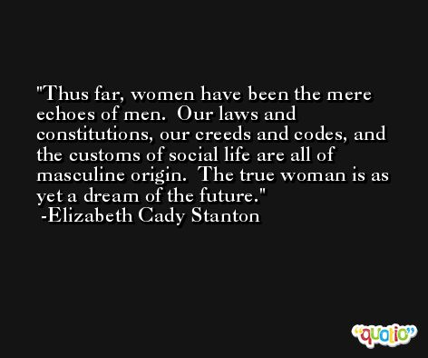 Thus far, women have been the mere echoes of men.  Our laws and constitutions, our creeds and codes, and the customs of social life are all of masculine origin.  The true woman is as yet a dream of the future. -Elizabeth Cady Stanton