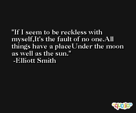 If I seem to be reckless with myself,It's the fault of no one.All things have a placeUnder the moon as well as the sun. -Elliott Smith