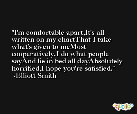 I'm comfortable apart,It's all written on my chartThat I take what's given to meMost cooperatively.I do what people sayAnd lie in bed all dayAbsolutely horrified,I hope you're satisfied. -Elliott Smith