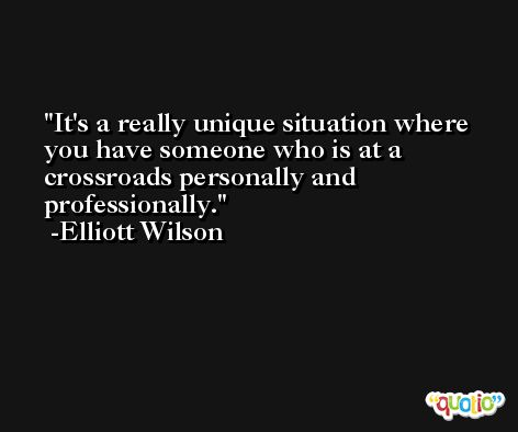 It's a really unique situation where you have someone who is at a crossroads personally and professionally. -Elliott Wilson