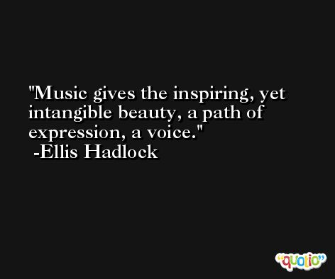 Music gives the inspiring, yet intangible beauty, a path of expression, a voice. -Ellis Hadlock