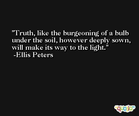 Truth, like the burgeoning of a bulb under the soil, however deeply sown, will make its way to the light. -Ellis Peters