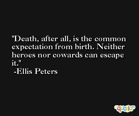 Death, after all, is the common expectation from birth. Neither heroes nor cowards can escape it. -Ellis Peters